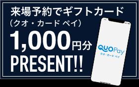 来場予約でギフトカード(クオ・カード ペイ)1,000円分PRESENT!!